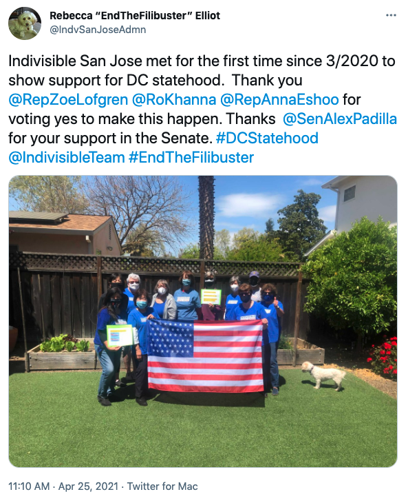 "Tweet from Rebecca ""End The Filibuster"" Elliot reading ""Indivisible San Jose met for the first time since 3/2020 to show support for DC statehood. Thank you @RepZoeLofgren @RoKhanna @RepAnnaEshoo for voting yes to make this happen. Thanks @SenAlexPadilla for your support in the Senate. #DCStatehood @IndivisibleTeam #EndTheFilibuster"" Tweet contains an image of 11 people in a yard holding a 51-star United States flag."