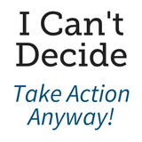 I Can't Decide. Take Action Anyway!