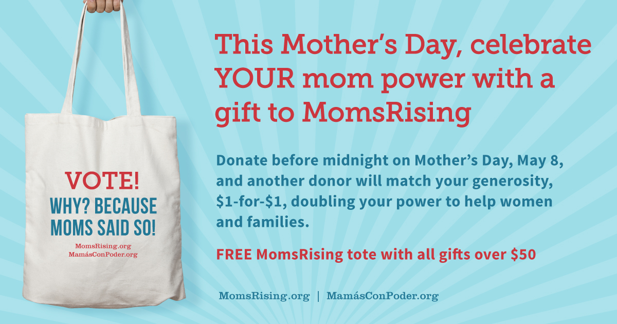 This Mother's Day, celebrate YOUR mom power with a gift to MomsRising. All gifts doubled $1-for-$1. Free MomsRising tote with all gifts over $50