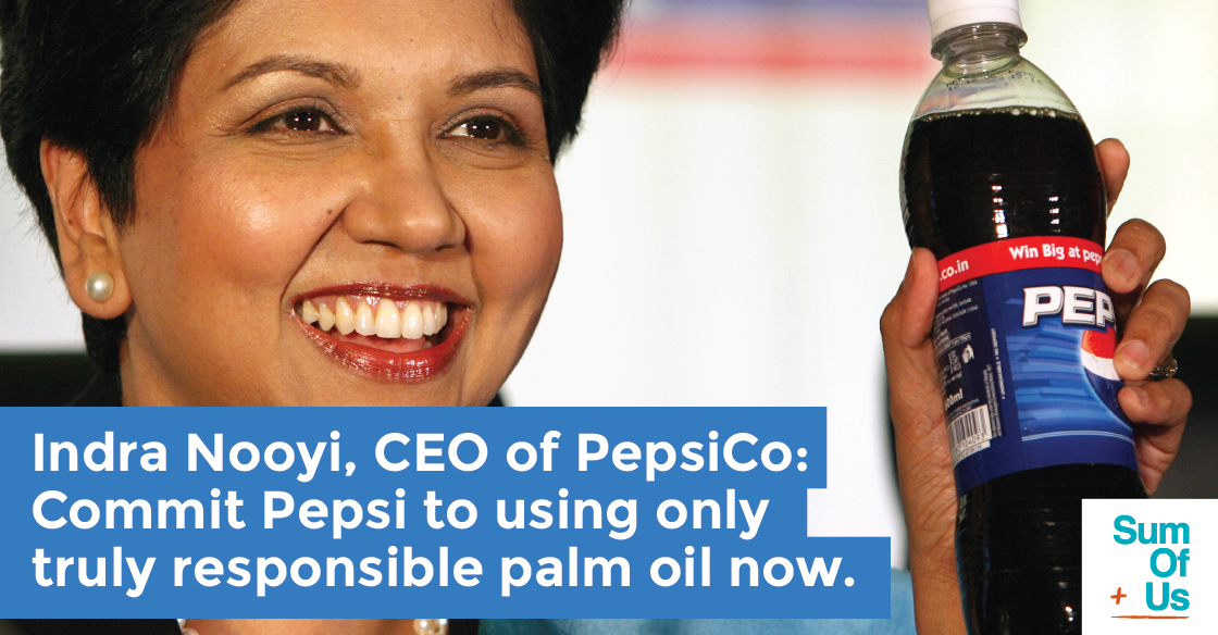 Indra Nooyi, CEO of PepsiCo: Commit Pepsi to using only truly responsible palm oil now.