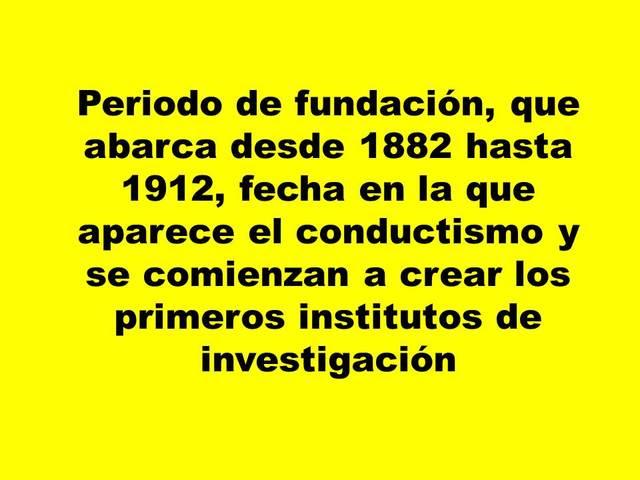 Periodo de fundación, que abarca desde 1882 hasta 1912, fecha en la que aparece el conductismo y se comienzan a crear los primeros institutos de investigación.