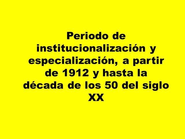 c)Periodo de institucionalización y especialización, a partir de 1912 y hasta la década de los 50 del siglo XX.