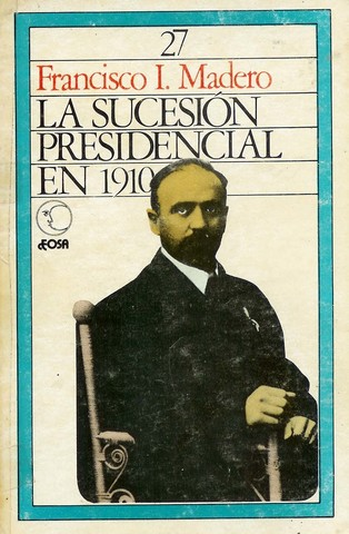 Francisco Madero I -  Sucesión presidencial en 1910.