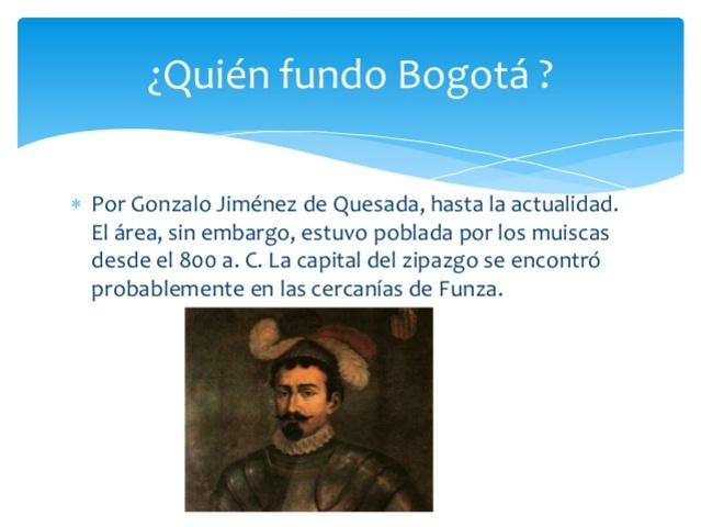 Gonzalo Jiménez de Quesada funda Santa fe de Bogotá.