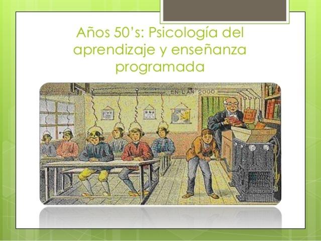 ETAPAS DE LA HISTORIA DE LAS TEGNOLOGIAS EDUCATIVAS: psicología del aprendizaje, enseñanza programada   Año 1950-1960