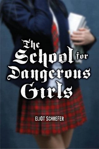 The School for Dangerous Girls by Eliot Schrefer