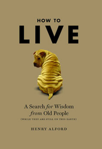 How to Live: A Search for Wisdom from Old People by Henry Alford