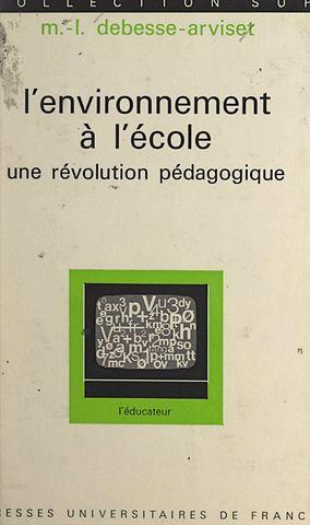 L'environnement à l'école: une révolution pédagogique. Marie Louisse Debesse-Arviset