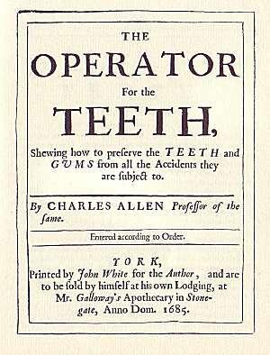 """En el año 1685 fue publicado el primer texto en odontología en inglés por Charles Allen """"The Operator for Teeth""""."""