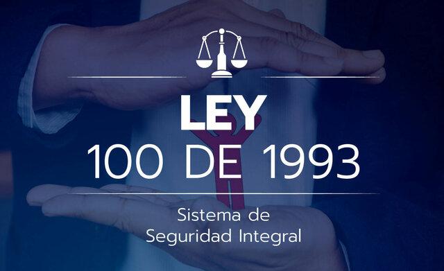 """Ley 100  de 1993 """"Por la cual se crea el sistema de seguridad social integral  y se dictan otras disposiciones """""""