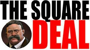 Teddy Roosevelt's -Square Deal
