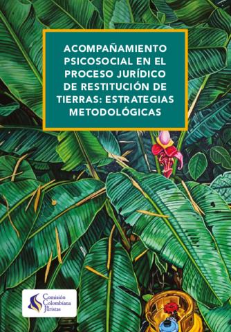 la comisión colombiana de juristas pública el documento: ACOMPAÑAMIENTO PSICOSOCIAL EN EL PROCESO JURÍDICO DE RESTITUCIÓN DE TIERRAS: ESTRATEGIAS METODOLÓGICAS