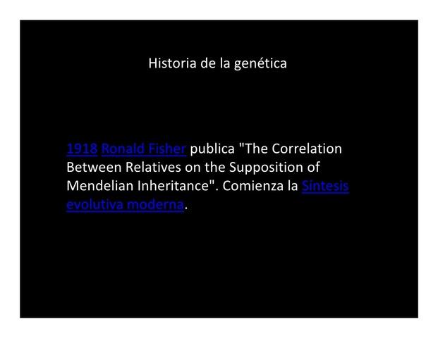"""Ronald Fisher publica """"The Correlation Between Relatives on the Supposition of Mendelian Inheritance"""" (en español """"La correlación entre parientes con base en la suposición de la herencia mendeliana""""). Comienza la llamada síntesis evolutiva moderna"""