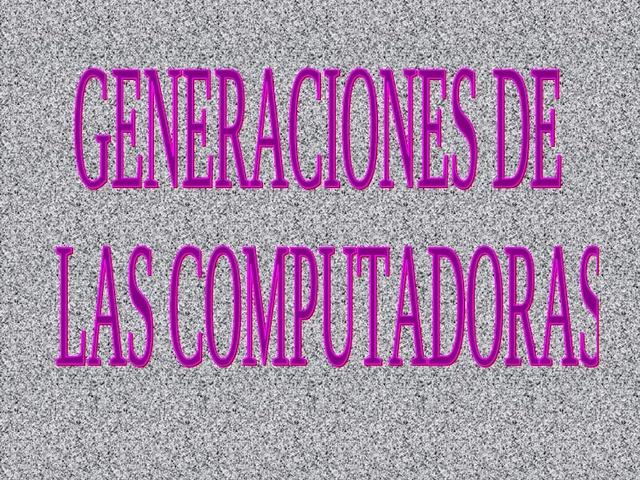 Generaciones de las Computadoras.