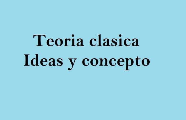 Teoria clasica- idea y conceptos