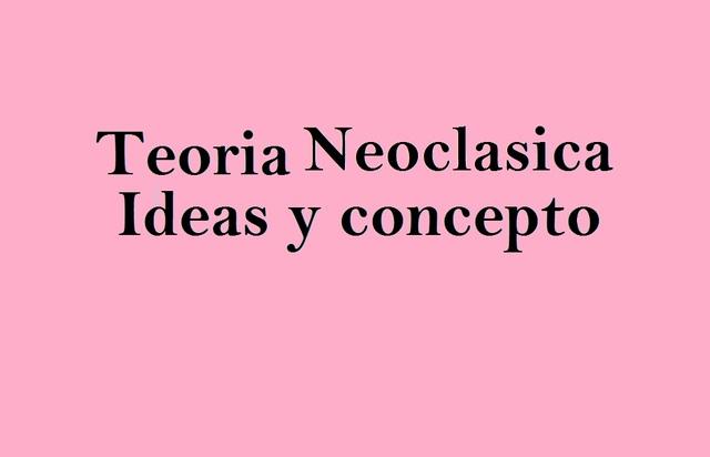 Teoria Neoclasica- Ideas y concepto.