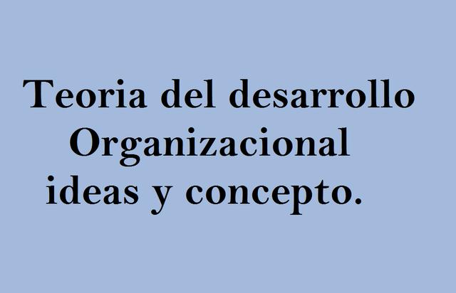 Teoria del desarrollo organizacional-ideas y conceptos
