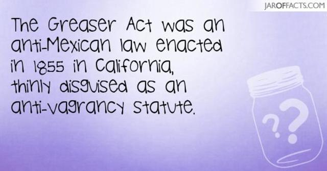 Greaser Act was an anti-Mexican law enacted in 1855