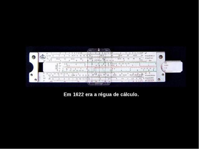 Criação da Régua de Cálculo pelo inglês William Oughtred.