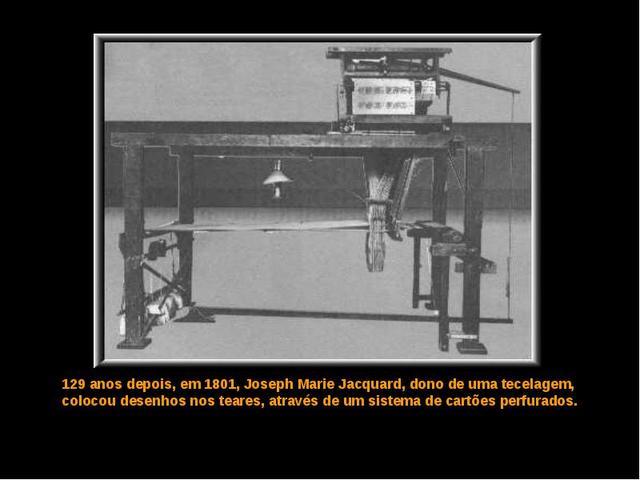 Joseph Marie Jacquard cria um tear programável através de cartões perfurados.