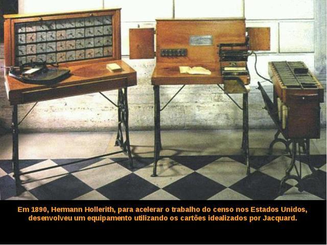 Em 1890 Hermann Hollerith, para acelerar o censo dos Estados Unidos, desenvolveu um equipamento usando os cartões idealizados por Jacquard.