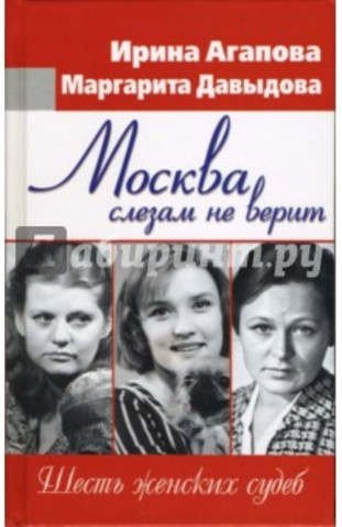 «Москва слезам не верит: шесть женских судеб»