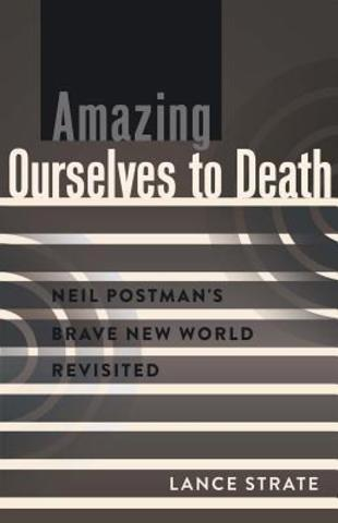 Amazing ourselves to death. Neil Postman´s brave new world revisted