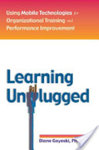 Learning Unplugged:Using Mobile Technologies for Organizational Training and Performance Improvement
