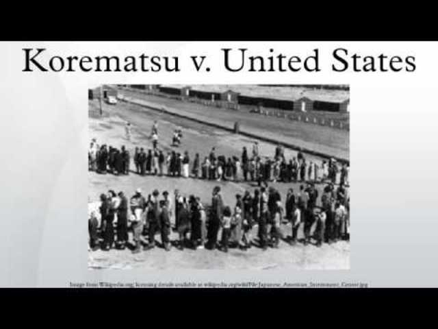 korematsu v united states A case in which the court held that compulsory exclusion of citizens during times  of war is justified in order to reduce the risk of espionage.