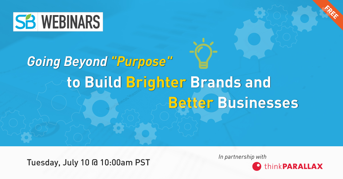 Free SB Webinar: Going Beyond 'Purpose' to Build Brighter Brands and Better Businesses. Tuesday July 10 @ 10am PST. In partnership with thinkPARALLAX.