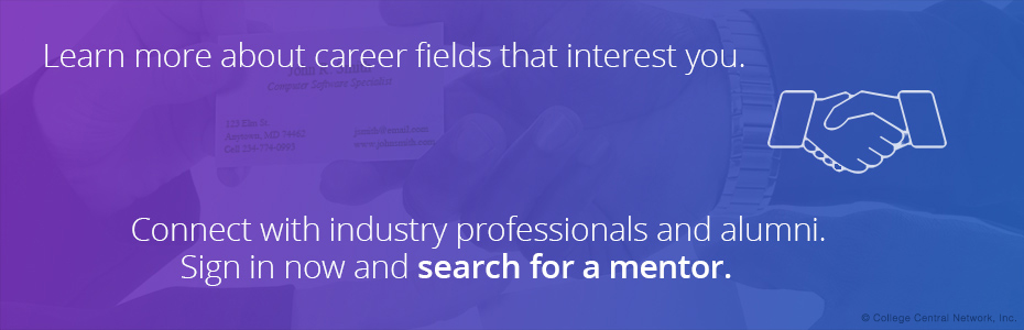 Learn more about career fields that interest you. Connect with industry professionals and alumni. Sign in now and search for a mentor.