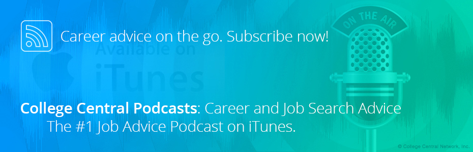 Career advice on the go. Subscribe now! College Central Podcasts: Career and Job Search Advice. The #1 Job Advice Podcast