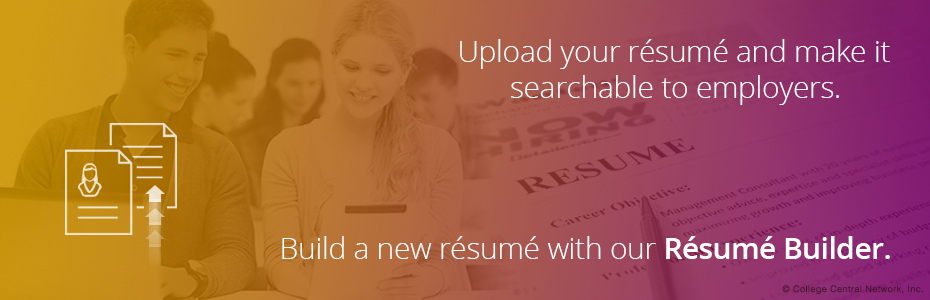 Upload your resume and make it searchable to employers. Build a new resume with our Resume Builder.