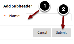 Image of the Add Subheader dialog box with the following annotations: 1.Name: Enter a name for the subheader here.2.When finished, click the Submit button.
