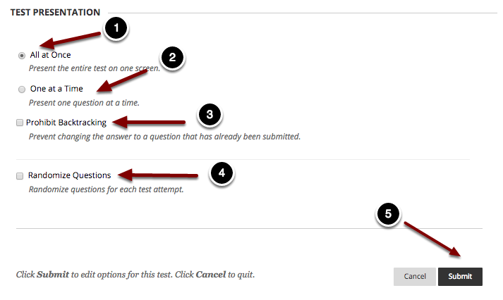 Image of Section 7: Test Presentation with the following annotations: 1.All at Once: Choose this option to present the test all at once to students on one screen.2.One at a Time: Choose this option to present one question at a time to students.3.Prohibit Backtracking: Checking this option will prevent students from going back to previous questions they have answered.4.Randomize Questions: Checking this option will display the questions in random order for each attempt. 5. When finished, click the Submit button at the bottom of the page to save the test settings.