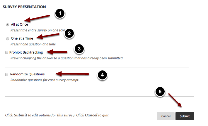 Image of the Section labeled Survey Presentation with the following annotations: 1.All at Once: Choose this option to present the survey all at once to students on one screen.2.One at a Time: Choose this option to present one question at a time to students.3.Prohibit Backtracking: Checking this option will prevent students from going back to previous questions they have answered.4.Randomize Questions: Checking this option will display the questions in random order for each attempt. 5. When finished, click the Submit button.