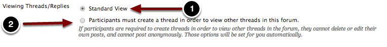 Image of Viewing Threads/Replies with the following annotations: 1.Standard View: Selecting this option will allow students to view all the threads and replies that have been posted to the forum.2.Participants must create a thread in order to view other threads in this forum: Selecting this option will prevent students from seeing other students' posts until they create a post of their own.  This option will also disable anonymous posts, and the ability for students to edit or delete their own posts.
