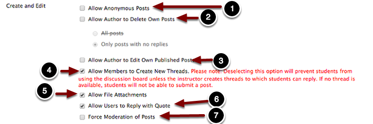 Image of the Create And Edit section with the following annotations: 1.Allow Anonymous Posts: If this option is enabled, it allows students to post anonymously to the forum.  Generally this option is not recommened.2.Allow Author to delete own posts: Check this option to allow students to delete posts they have created.  This option is not recommended in graded discussion forums.  Under this option are two related options: All posts allows students to delete any post they created; however if a student deletes a post with replies, then all the replies will be deleted.  Only posts with no replies allows students to delete posts that users have not responded to.3.Allow Author to Edit Own Published Posts: Enabling this option allows students to edit their posts once they post them.  This option is not recommended for use in graded forums.4.Allow Members to Create Own Threads: Check this option to allow students to create their own threads. Note: Deselecting this option will prevent students from using the discussion board unless the instructor creates threads to which students can reply.  If no thread is available, students will now be able to submit a post.5.Allow File Attachments: Check this option to allow students to attach files to their discussion posts.6.Allow Users to Reply with Quote: Check this option to allow users to quote existing students' posts in their replies.7.Force Moderation of Posts: If this option is selected, students do not see their posts immediately after posting.  Instead, the posts are placed in a moderation queue for the course instructor to review or release.