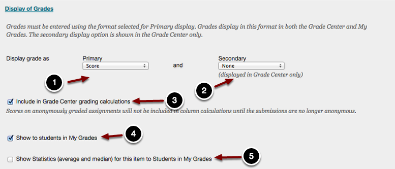 Image of the Display of Grades section expanded to show the following items: 1.Display Grade As: Primary: Use the dropdown menu to show how grades are displayed to students and in the Grade Center:  The available options are Score, Percentage, Letter, Text or Complete/Incomplete.2.Display Grade As: Secondary: Use the dropdown menu to show a secondary grade display in the Grade Center.  The secondary display is not shown to students.  The available options are Score, Percentage, Letter, Text, or Complete/Incomplete.3.Include in Grade Center Grading Calculations: Check this box to include assignment scores in the Grade Center calculations.4.Show to Students in My Grades: Check this box to show the results to students. Uncheck this box to hide the results from students.5.Show Statistics (average and median) for this item to Students in My Grades: Check this box to show the average and median grades to students.