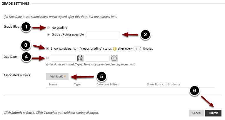 """Image of Grade Settings with the following annotations: 1.Grade Blog: No grading: Select this option to create an ungraded blog.2.Grade Blog: Grade: Points Possible: To grade the blog, select this option and enter the number of points possible.  Selecting this option will expand the section below:3.Show participants in """"Needs Grading"""" status (!) after every N entries: Check this option to report students' participation as Needs Grading in the Grade Center after the student has posted a specified number of times.4.Due Date: To enable a due date, use the time and date selectors to select a due date.  The due date will then appear in the student's calendar and To Do modules, and items submitted past this date will be marked as Late.5.Associated Rubrics: Click on the Add Rubric button to add a rubric to use for grading the Blog assignment. 6. When finished click the Submit button at the bottom of the page to create the blog."""