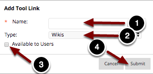 1.Name: Enter a name for the link here:2.Type: Select Wikis from the dropdown menu to create a link to the wiki tool.3.Available to Users: Check this checkbox to make the link visible to students.4.When finished, click the Submit button to create the link.