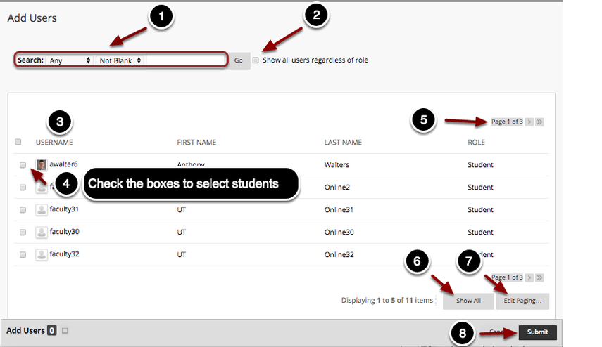 Image of the Add Users screen with the following annotations: 1.Search: Use the search bar and the criterion selectors to search for a specific user to add.2.Show all course roles: Check this option to list users with roles other than student.3.The list of course users will appear here.4.Check the checkboxes to select the users you wish to add.5.Use the page navigation buttons to navigate between multiple pages.6.Click the Show All button to show all users on one page.7.Click the Edit Paging button to manage how many users are listed per page (maximum: 200 per page)8.When finished, click the Submit button to add the users to the group.