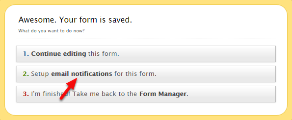 "Right after you hit Save Form it will prompt you with this dialog box, click ""Setup email notifications for this form""."