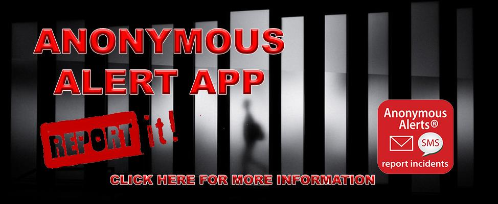 ANONYMOUS ALERT APP.  REPORT IT  ANONYMOUS ALERTS SMS REPORT INCIDENTS.  Click here for more information