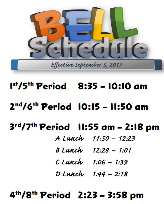 New Bell Schedule 2017-2018  1st/5th Period 8:35 – 10:10 am  2nd/6th Period 10:15 – 11:50 am  3rd/7th Period 11:55 am – 2:18 pm  A Lunch 11:50 – 12:23  B Lunch 12:28 – 1:01  C Lunch 1:06 – 1:39  D Lunch 1:44 – 2:18  4th/8th Period 2:23 – 3:58 pm
