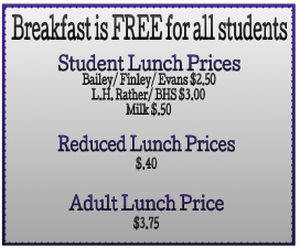 Child Nutrition Prices Bailey, Finley, and Evans cost $2.50.  Rather and BHS cost $3.00.  Milk $.50.  Reduced lunch price $.40.  Adult cost is $3.75.