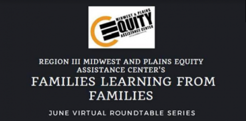 Region III Midwest and Plains Equity Assistance Center's Families Learning from Families June Virtual Roundtable series