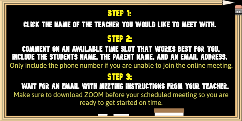 Click the name of the teacher you would like to meet with, comment on an available time, wait for instructions from your teacher. Make sure to download ZOOM before your visit so you are ready to get started on time.