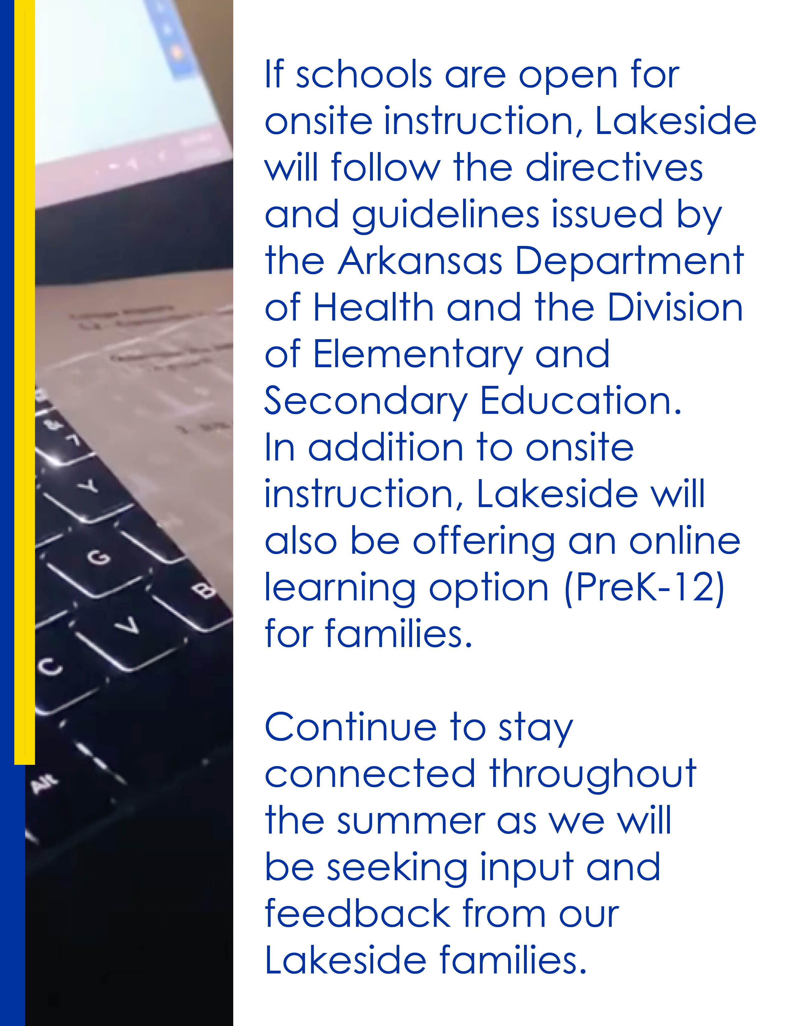 If schools are open for onsite instruction, Lakeside will follow the directives and guidelines issued by the Arkansas Department of Health and the Division of Elementary and Secondary Education. In addition to onsite instruction, Lakeside will also be offering an online learning option (PreK-12) for families.  Continue to stay connected throughout the summer as we will be seeking input and feedback from our Lakeside families.