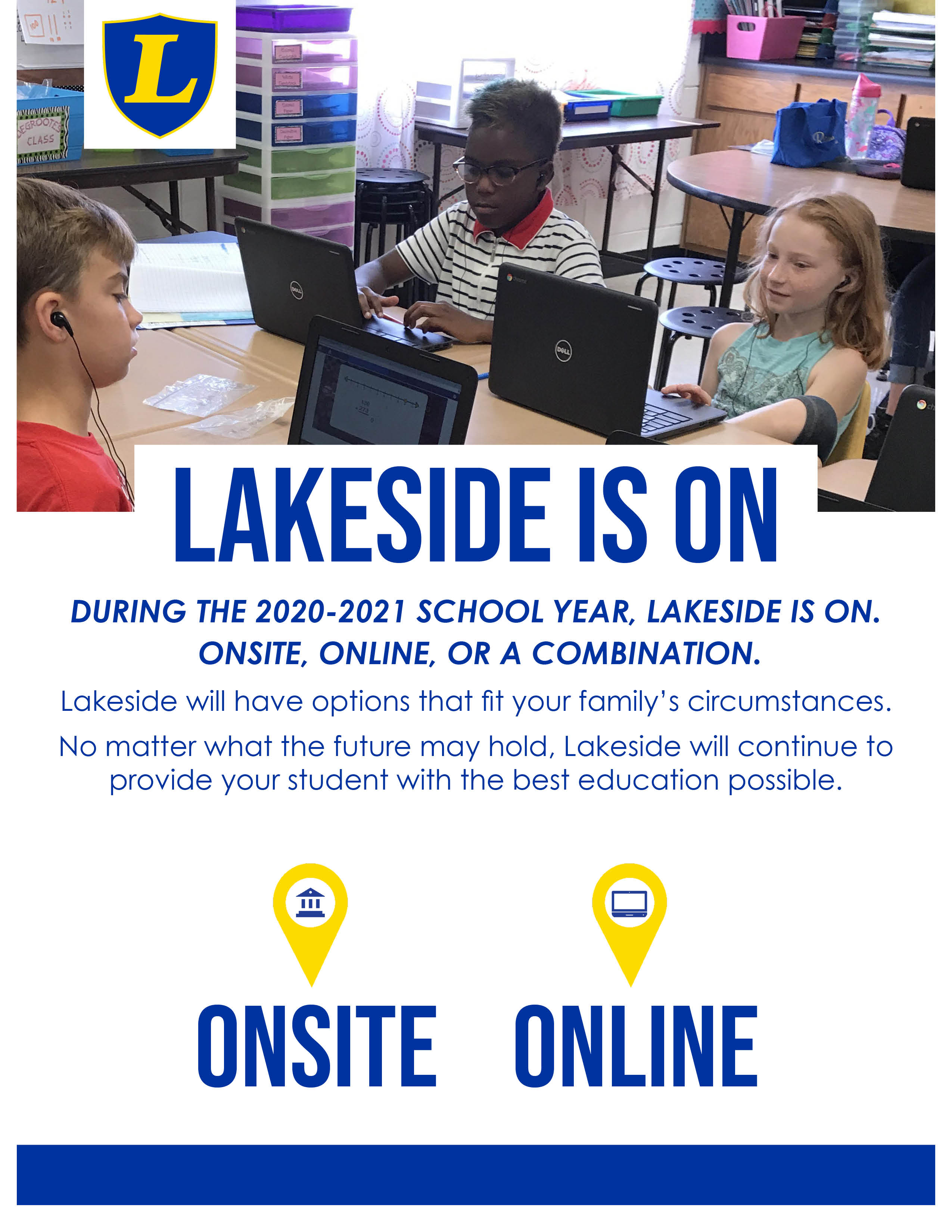 Lakeside Is On: Onsite & Online During the 2020-2021 School Year, Lakeside is On.  Onsite, online, or a combination. Lakeside will have options that fit your family's circumstances.  No matter what the future may hold, Lakeside will continue to provide your student with the best education possible.